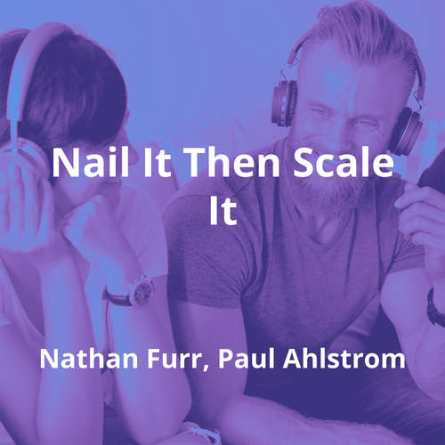 Nail It Then Scale It by Nathan Furr, Paul Ahlstrom - Summary