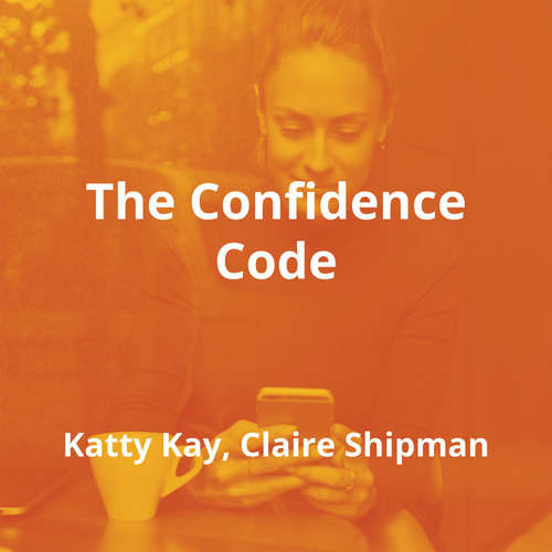 The Confidence Code by Katty Kay, Claire Shipman - Summary
