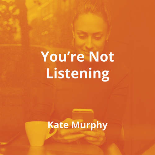 You're Not Listening by Kate Murphy - Summary