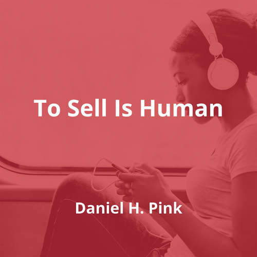 To Sell Is Human by Daniel H. Pink - Summary