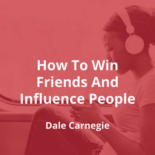 How To Win Friends And Influence People by Dale Carnegie - Summary
