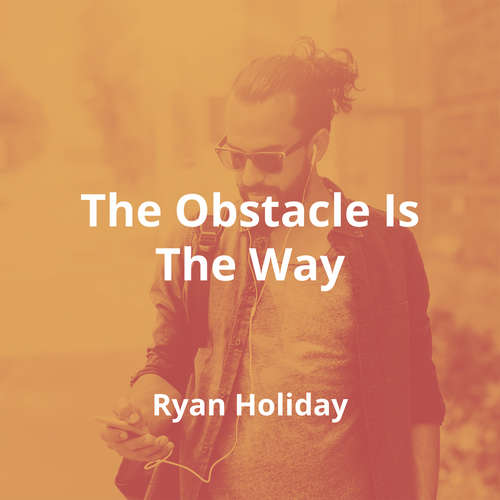 The Obstacle Is The Way by Ryan Holiday - Summary