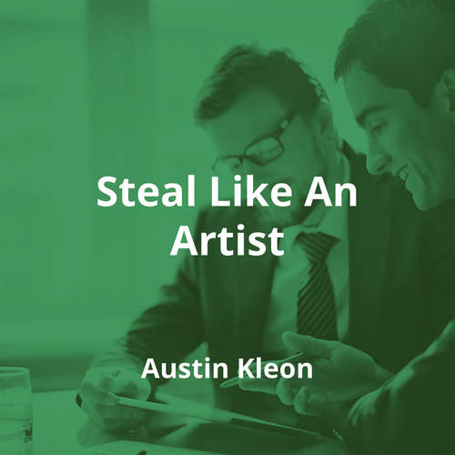 Steal Like An Artist by Austin Kleon - Summary