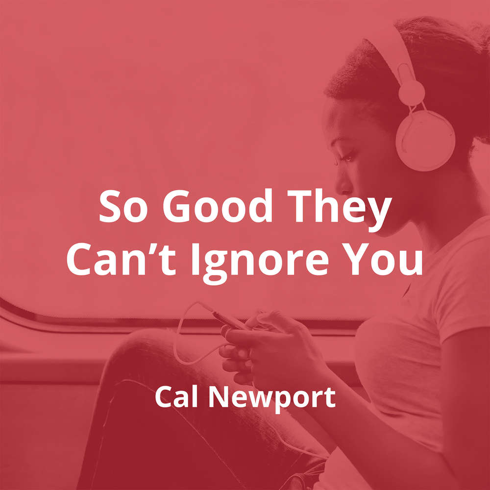 So Good They Can't Ignore You by Cal Newport - Summary
