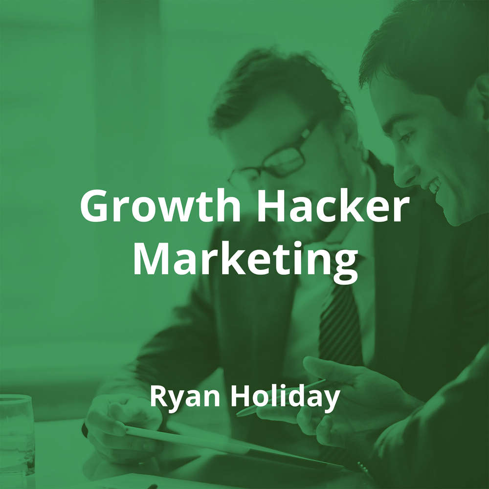 Growth Hacker Marketing by Ryan Holiday - Summary