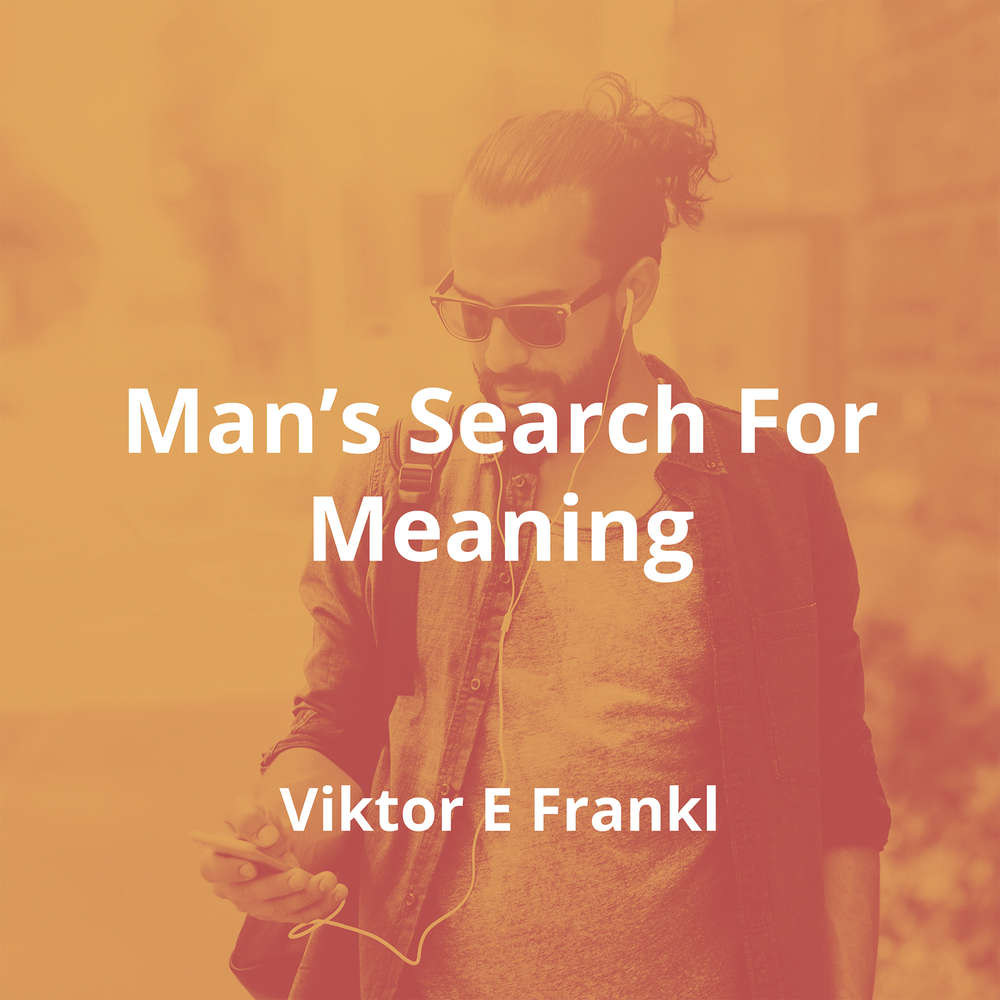 Man's Search For Meaning by Viktor E Frankl - Summary