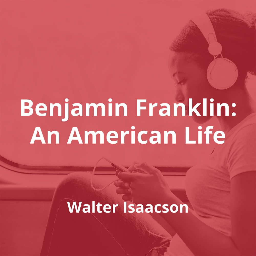 Benjamin Franklin: An American Life by Walter Isaacson - Summary
