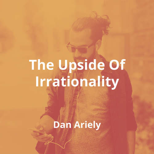 The Upside Of Irrationality by Dan Ariely - Summary
