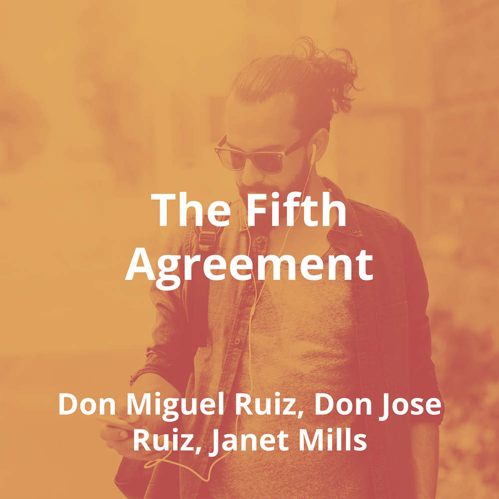 The Fifth Agreement by Don Miguel Ruiz, Don Jose Ruiz, Janet Mills - Summary