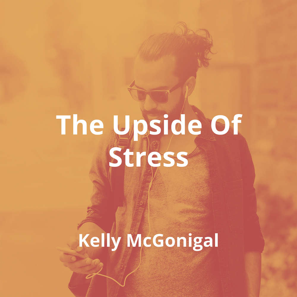 The Upside Of Stress by Kelly McGonigal - Summary