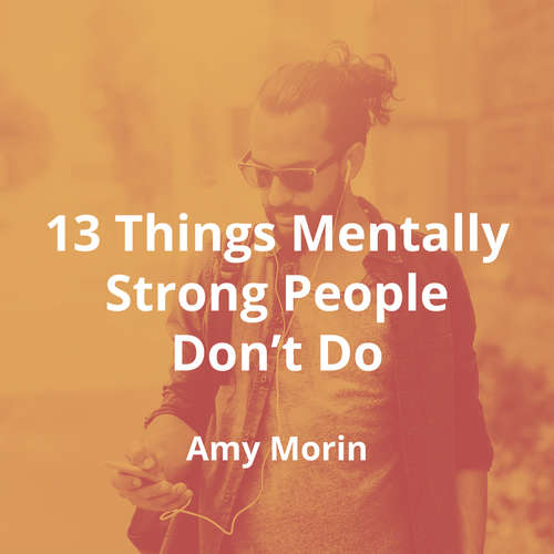 13 Things Mentally Strong People Don't Do by Amy Morin - Summary