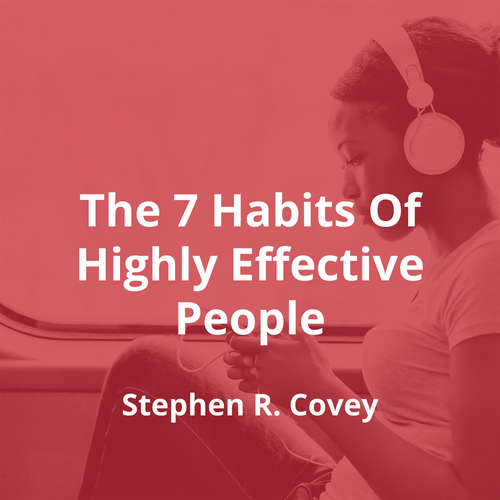The 7 Habits Of Highly Effective People by Stephen R. Covey - Summary