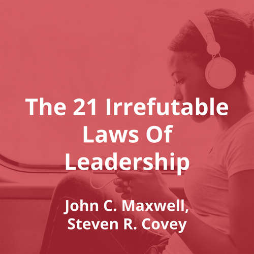 The 21 Irrefutable Laws Of Leadership by John C. Maxwell, Steven R. Covey - Summary
