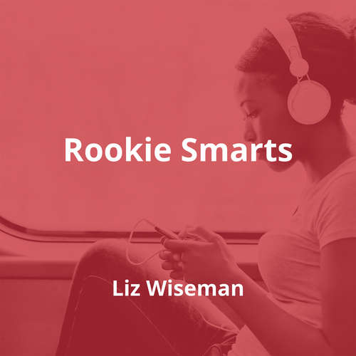 Rookie Smarts by Liz Wiseman - Summary