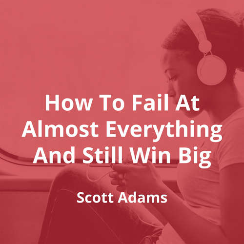 How To Fail At Almost Everything And Still Win Big by Scott Adams - Summary
