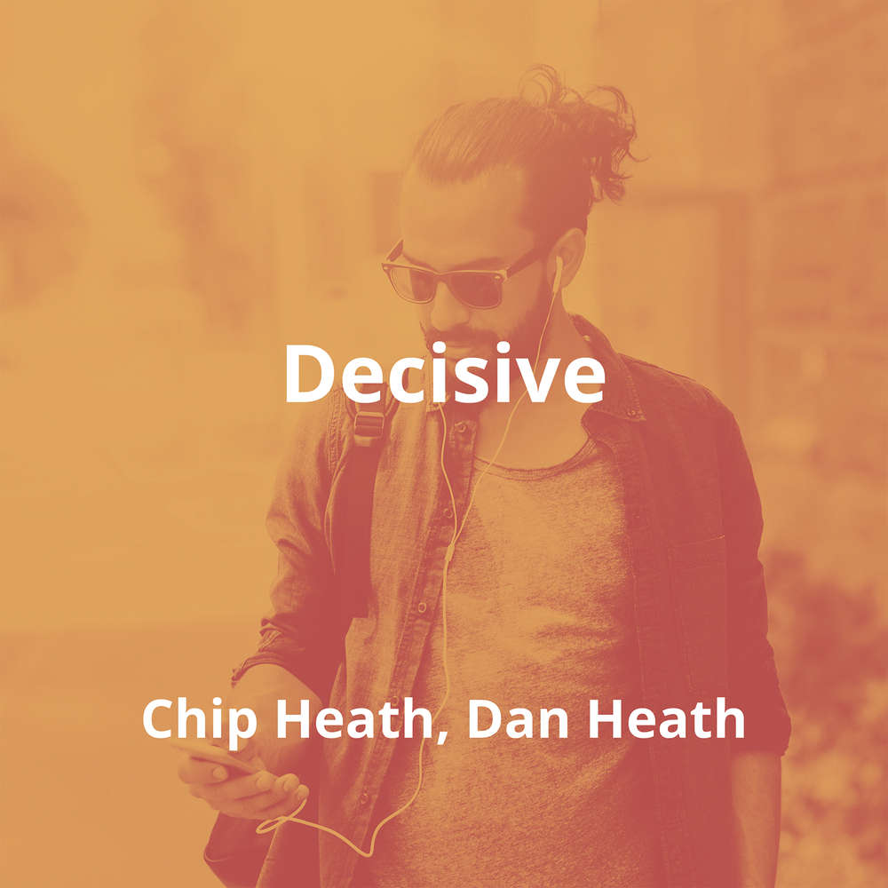 Decisive by Chip Heath, Dan Heath - Summary