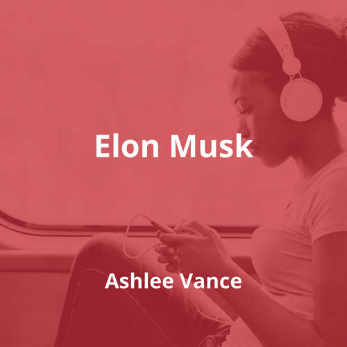 Elon Musk by Ashlee Vance - Summary