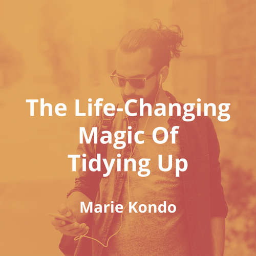The Life-Changing Magic Of Tidying Up by Marie Kondō - Summary