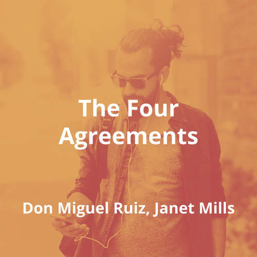 The Four Agreements by Don Miguel Ruiz, Janet Mills - Summary