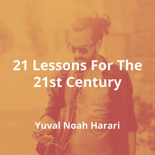 21 Lessons For The 21st Century by Yuval Noah Harari - Summary