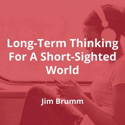 Long-Term Thinking For A Short-Sighted World by Jim Brumm - Summary