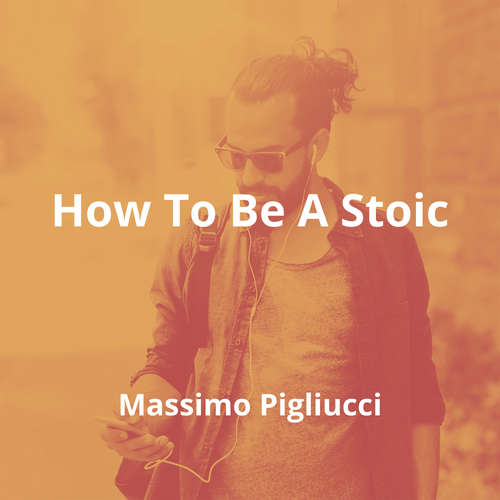 How To Be A Stoic by Massimo Pigliucci - Summary