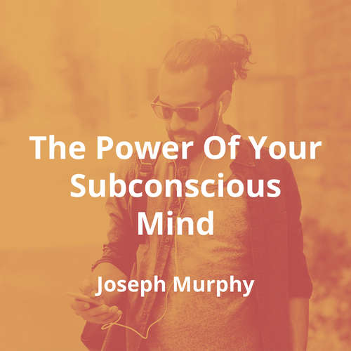 The Power Of Your Subconscious Mind by Joseph Murphy - Summary