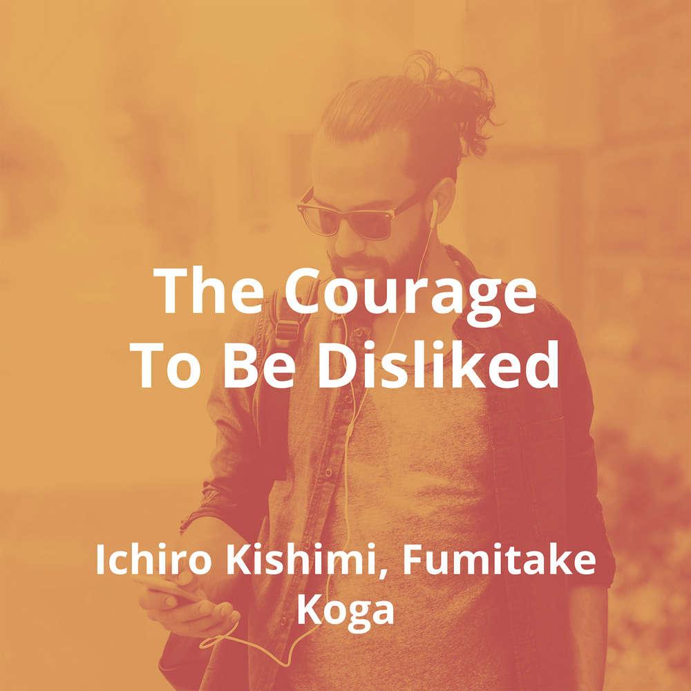 The Courage To Be Disliked by Ichiro Kishimi, Fumitake Koga - Summary