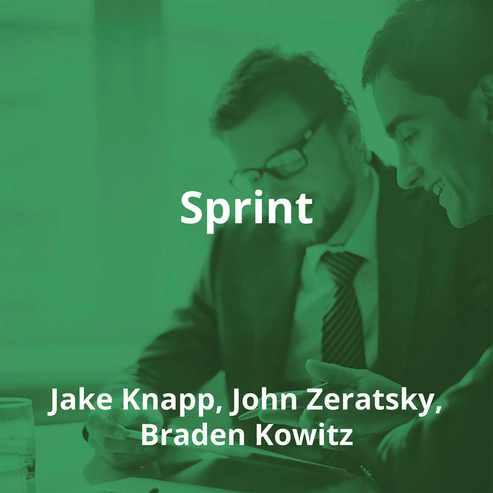Sprint by Jake Knapp, John Zeratsky, Braden Kowitz - Summary