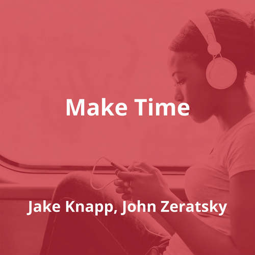 Make Time by Jake Knapp, John Zeratsky - Summary