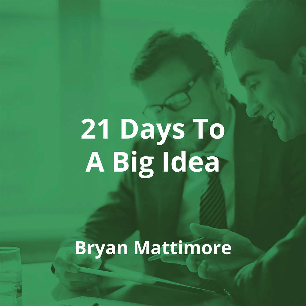 21 Days To A Big Idea by Bryan Mattimore - Summary