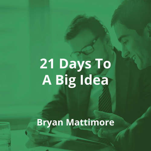 21 Days To A Big Idea by Bryan Mattimore - Summary