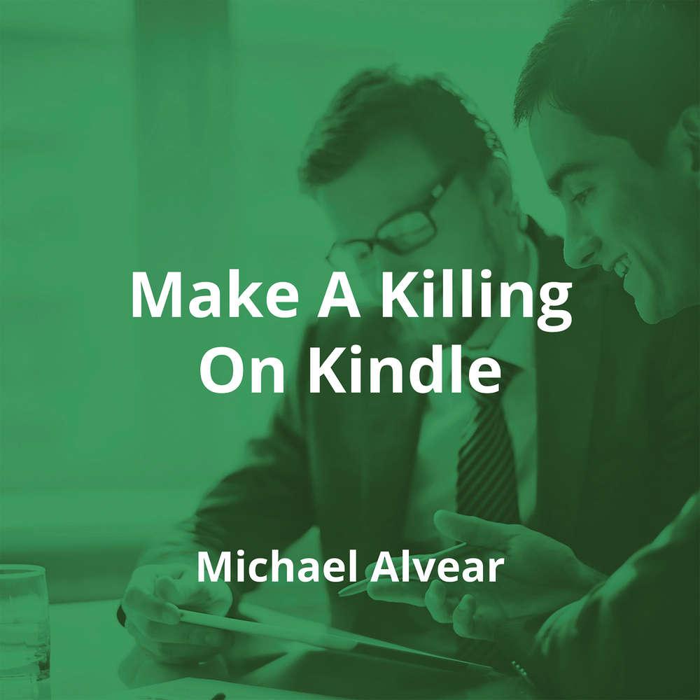 Make A Killing On Kindle by Michael Alvear - Summary