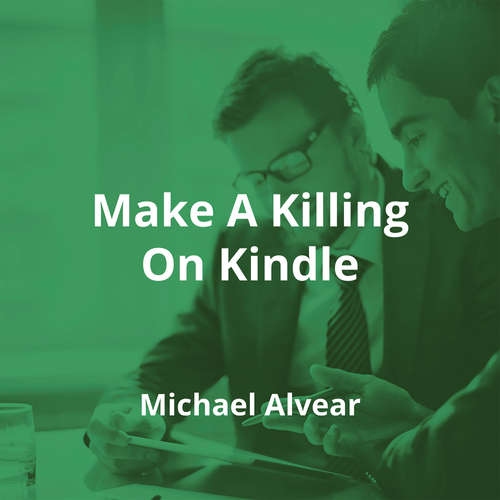 Make A Killing On Kindle by Michael Alvear - Summary
