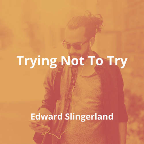 Trying Not To Try by Edward Slingerland - Summary