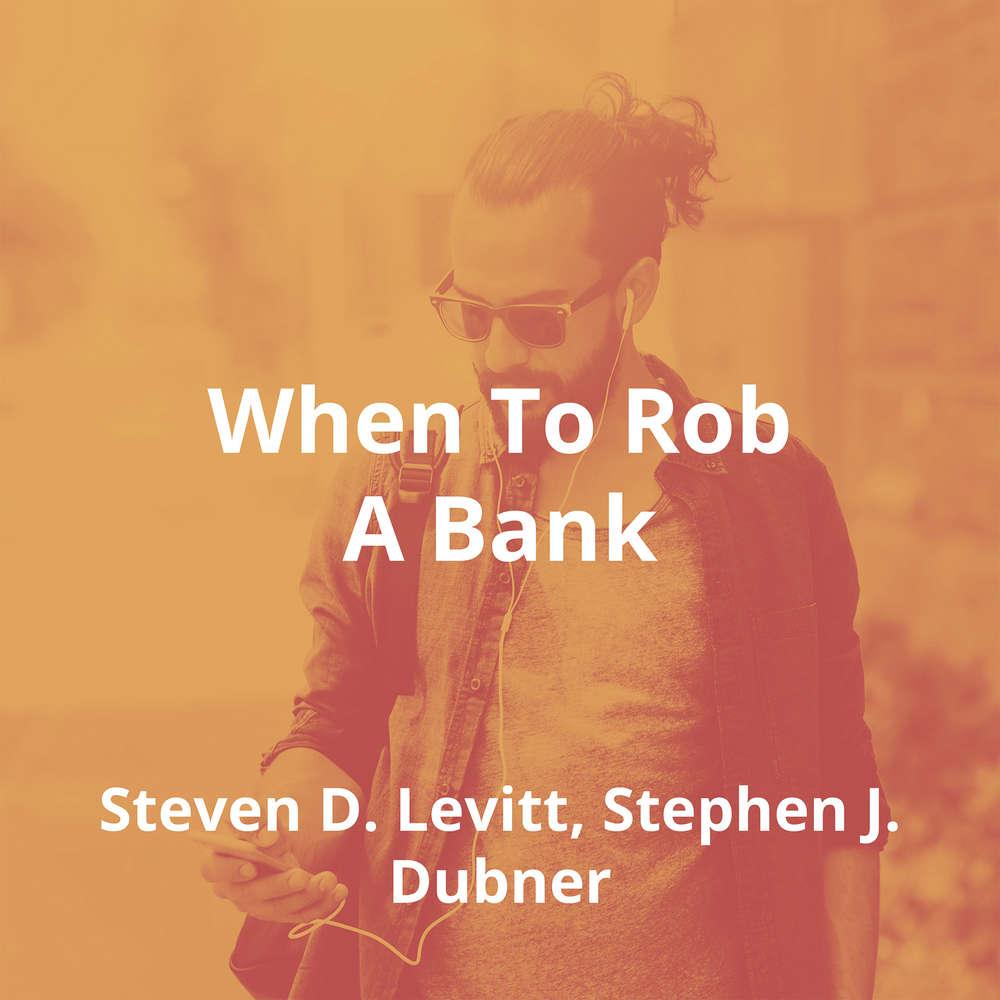 When To Rob A Bank by Steven D. Levitt, Stephen J. Dubner - Summary
