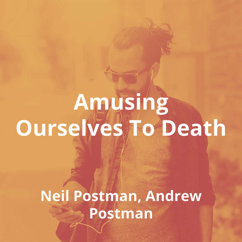 Amusing Ourselves To Death by Neil Postman, Andrew Postman - Summary