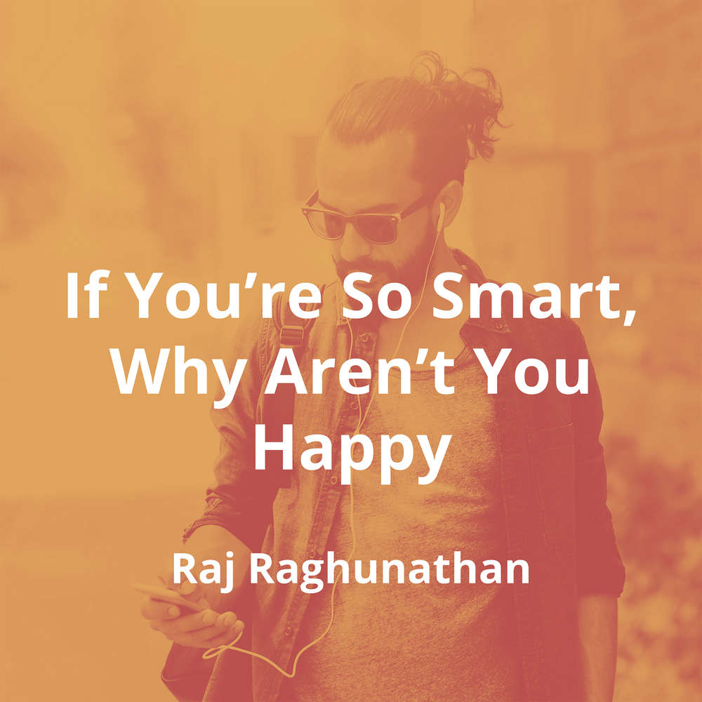 If You're So Smart, Why Aren't You Happy by Raj Raghunathan - Summary