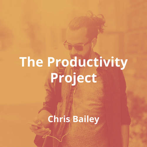 The Productivity Project by Chris Bailey - Summary