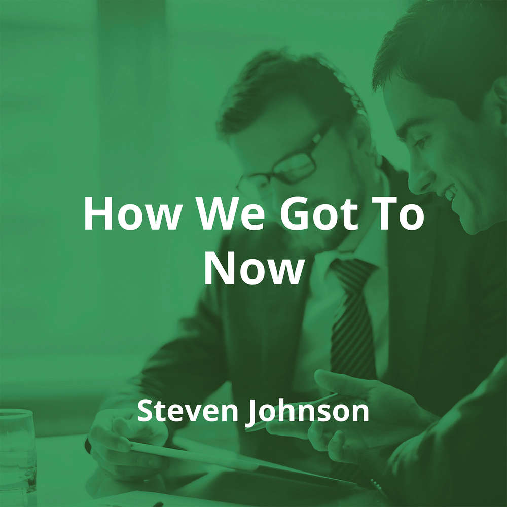 How We Got To Now by Steven Johnson - Summary